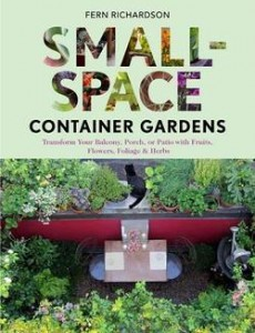 Small-Space Container Gardens  Transform Your Balcony, Porch, or Patio with Fruits, Flowers, Foliage & Herbs  By Fern Richardson
