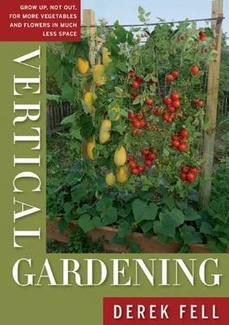 Vertical Gardening  Grow Up, Not Out, for More Vegetables and Flowers in Much Less Space,  By Derek Fell