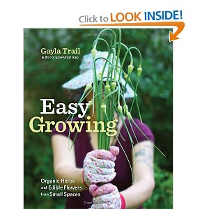 Easy Growing: Organic Herbs and Edible Flowers from Small Spaces, By Gayla Trail author of Grow Great Grub