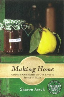 Making Home: Adapting Our Homes and Our Lives to Settle in Place, By Sharon Astyk. Mother Earth News