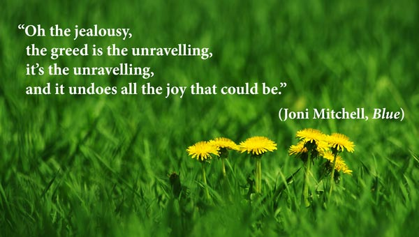 Oh the jealousy, the greed is the unravelling, it's the unravelling And it undoes all the joy that could be. Joni Mitchell, Blue